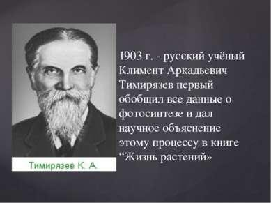 1903 г. - русский учёный Климент Аркадьевич Тимирязев первый обобщил все данн...