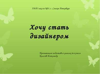 ГБОУ школа №35, г . Санкт-Петербург Хочу стать дизайнером Презентацию подгото...