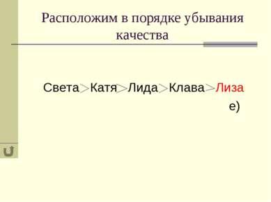 Расположим в порядке убывания качества Света Катя Лида Клава Лиза е)