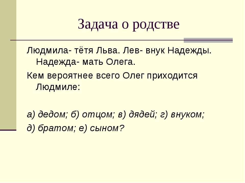 Задача о родстве Людмила- тётя Льва. Лев- внук Надежды. Надежда- мать Олега. ...