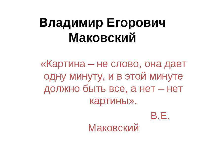 Владимир Егорович Маковский «Картина – не слово, она дает одну минуту, и в эт...