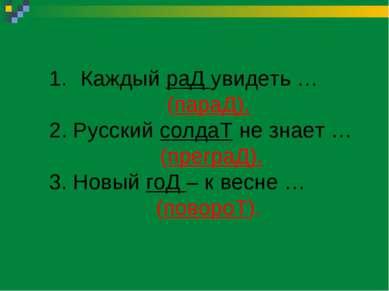 Каждый раД увидеть … (параД). 2. Русский солдаТ не знает … (преграД). 3. Новы...