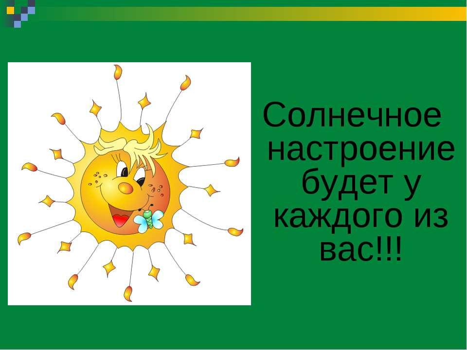 Солнечное настроение будет у каждого из вас!!!