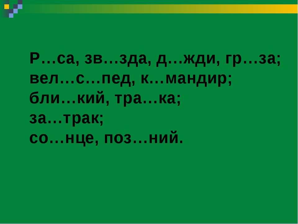 Р…са, зв…зда, д…жди, гр…за; вел…с…пед, к…мандир; бли…кий, тра…ка; за…трак; со...
