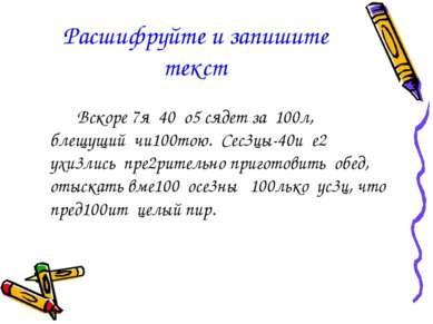 Расшифруйте и запишите текст Вскоре 7я 40 о5 сядет за 100л, блещущий чи100тою...