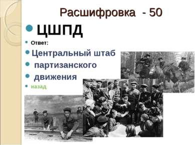 Расшифровка - 50 ЦШПД Ответ: Центральный штаб партизанского движения назад