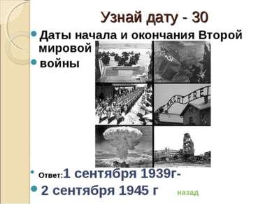 Узнай дату - 30 Даты начала и окончания Второй мировой войны Ответ:1 сентября...