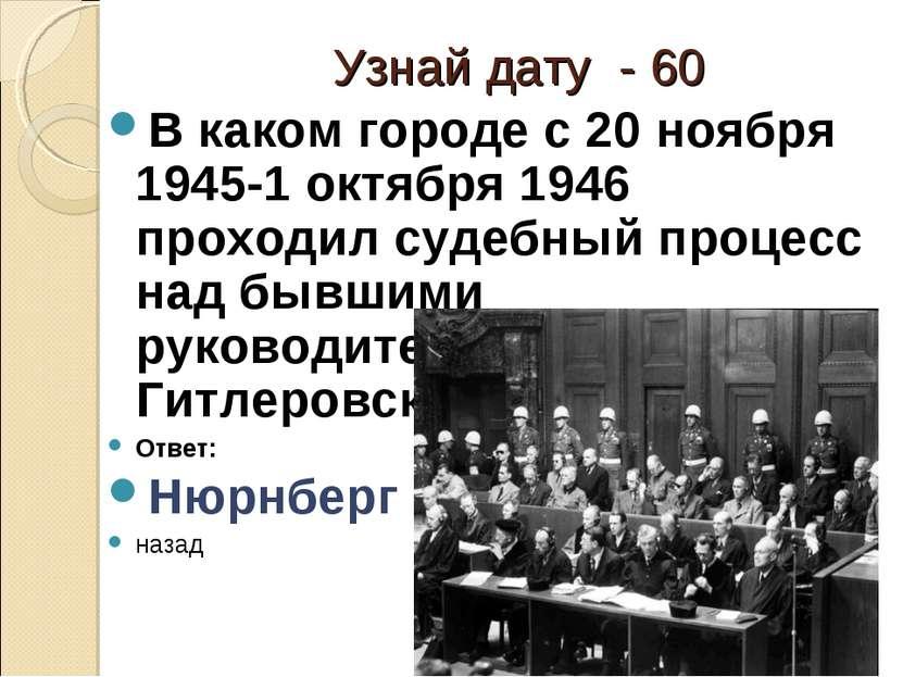 Узнай дату - 60 В каком городе с 20 ноября 1945-1 октября 1946 проходил судеб...