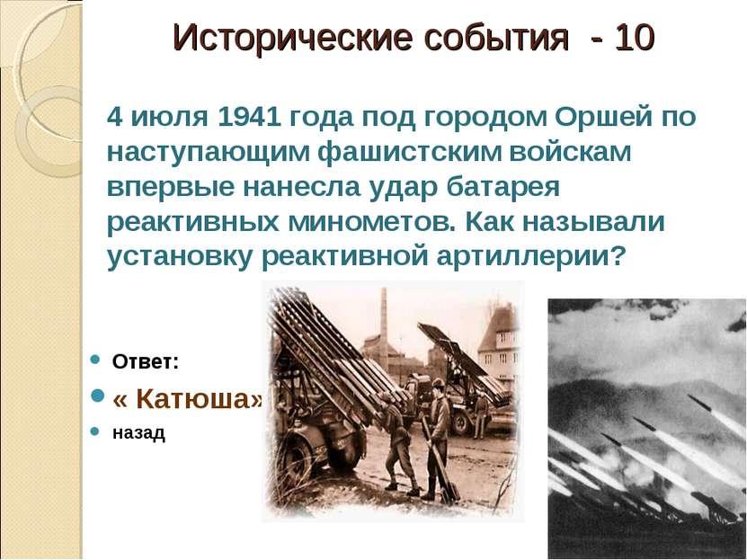Исторические события - 10 Ответ: « Катюша» назад 4 июля 1941 года под городом...