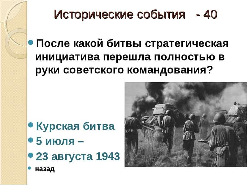 Исторические события - 40 После какой битвы стратегическая инициатива перешла...