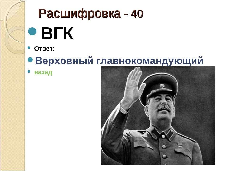 Расшифровка - 40 ВГК Ответ: Верховный главнокомандующий назад