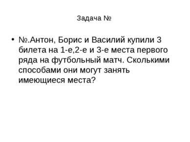 Задача № №.Антон, Борис и Василий купили 3 билета на 1-е,2-е и 3-е места перв...