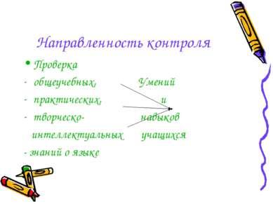Направленность контроля Проверка общеучебных, Умений практических, и творческ...