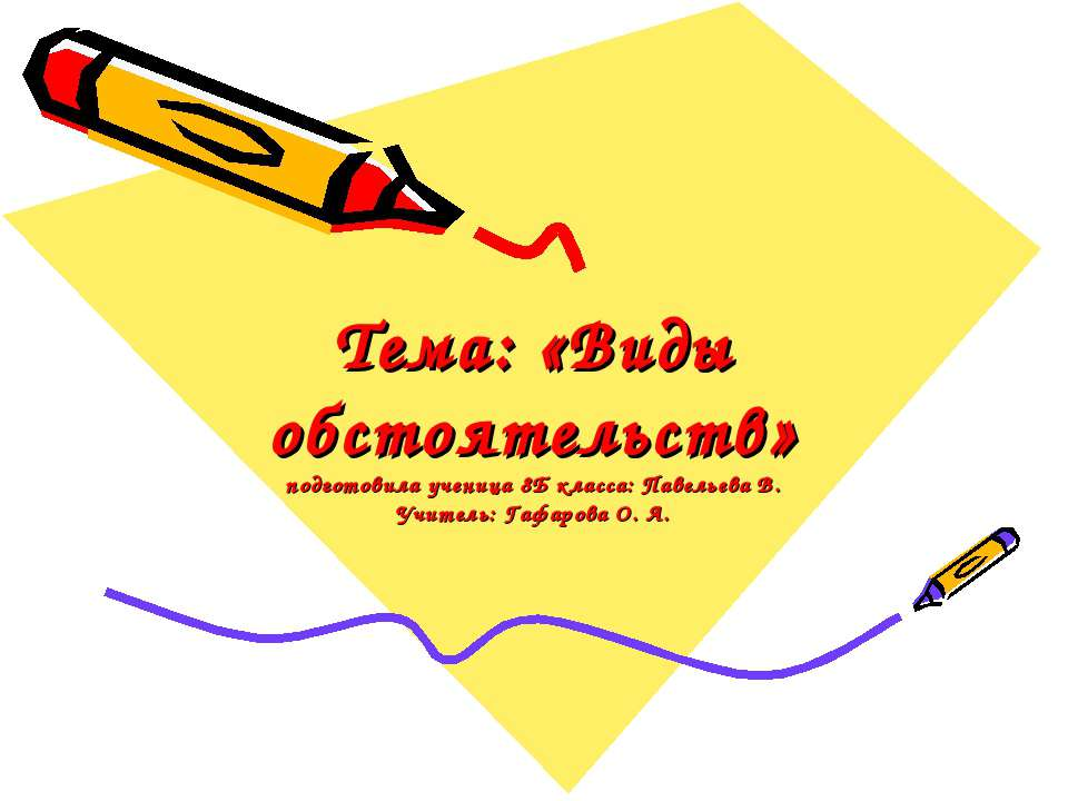 Тема: «Виды обстоятельств» подготовила ученица 8Б класса: Павельева В. Учител...