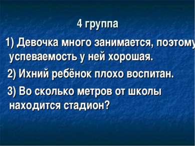 4 группа 1) Девочка много занимается, поэтому успеваемость у ней хорошая. 2) ...