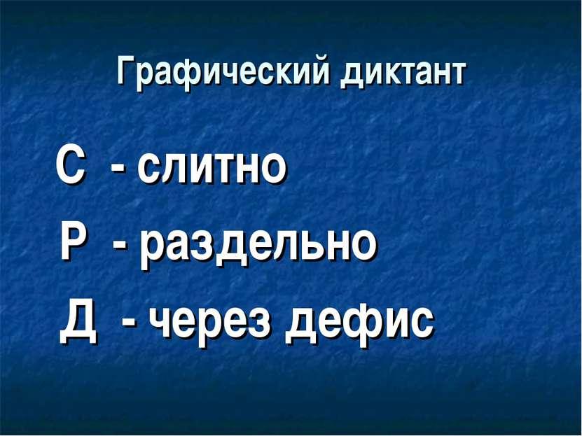 Графический диктант С - слитно Р - раздельно Д - через дефис