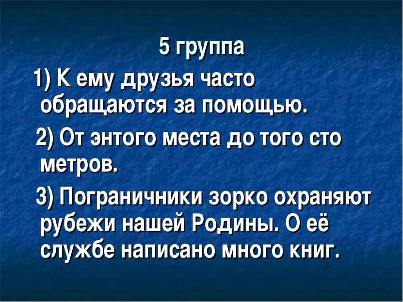 5 группа 1) К ему друзья часто обращаются за помощью. 2) От энтого места до т...