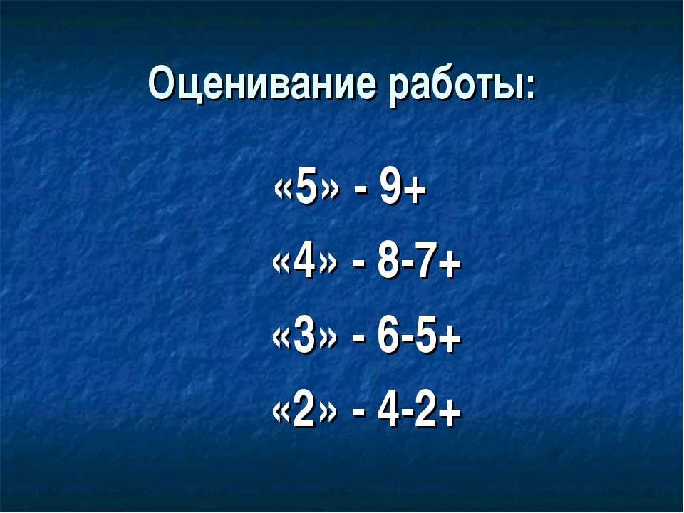 Оценивание работы: «5» - 9+ «4» - 8-7+ «3» - 6-5+ «2» - 4-2+