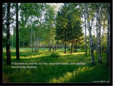 Я ближнего люблю, но ты, природа-мать, для сердца ты всегда дороже…