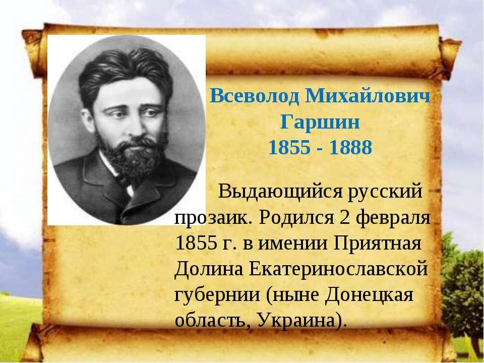Всеволод Михайлович Гаршин 1855 - 1888 Выдающийся русский прозаик. Родился 2 ...