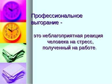Профессиональное выгорание - это неблагоприятная реакция человека на стресс, ...