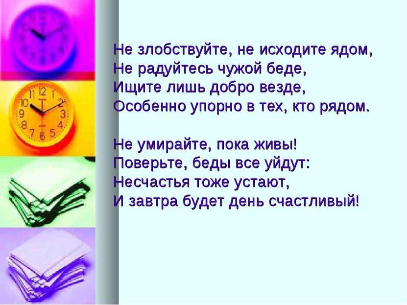 Не злобствуйте, не исходите ядом, Не радуйтесь чужой беде, Ищите лишь добро в...