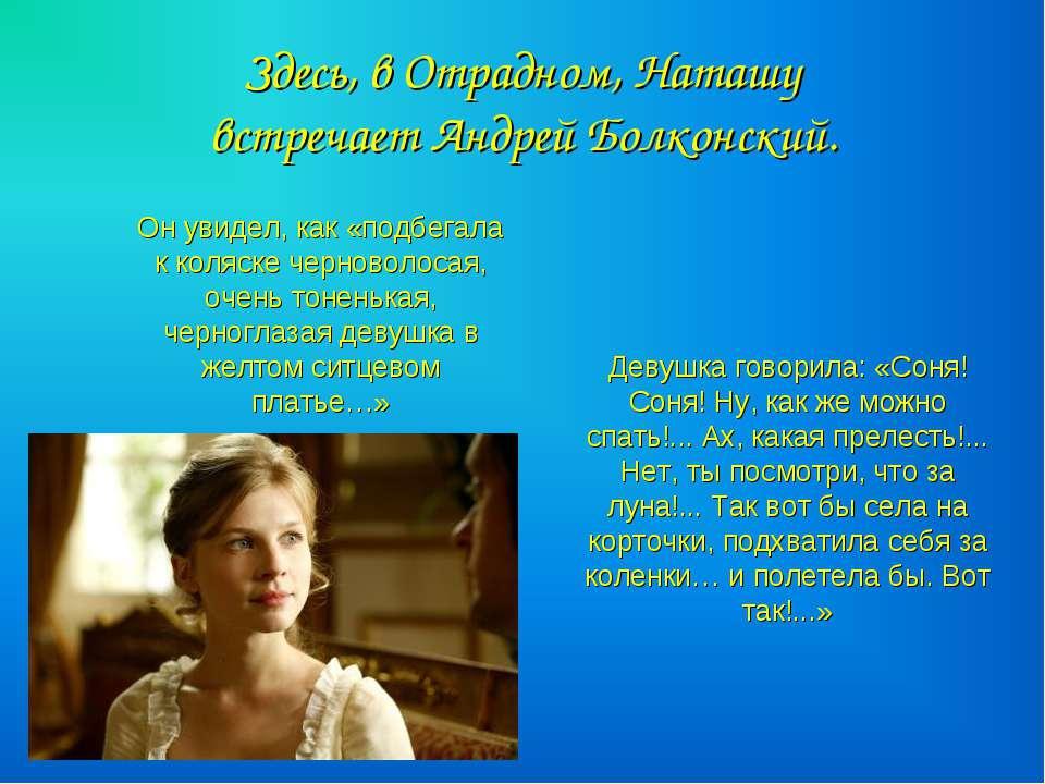 Здесь, в Отрадном, Наташу встречает Андрей Болконский. Он увидел, как «подбег...