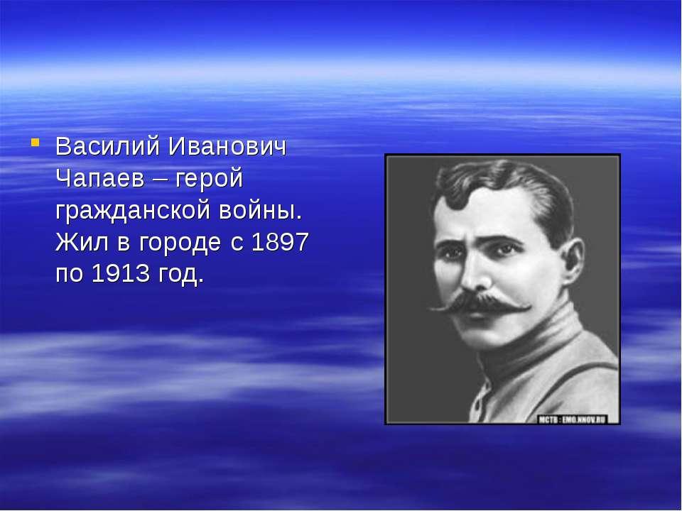 Василий Иванович Чапаев – герой гражданской войны. Жил в городе с 1897 по 191...