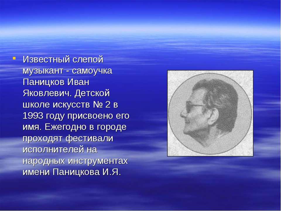 Известный слепой музыкант - самоучка Паницков Иван Яковлевич. Детской школе и...