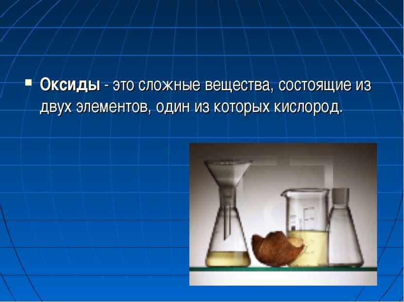 Оксиды - это сложные вещества, состоящие из двух элементов, один из которых к...