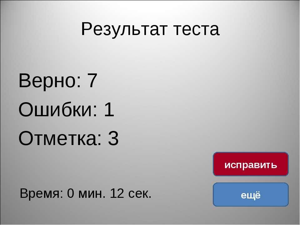 Результат теста Верно: 7 Ошибки: 1 Отметка: 3 Время: 0 мин. 12 сек. ещё испра...