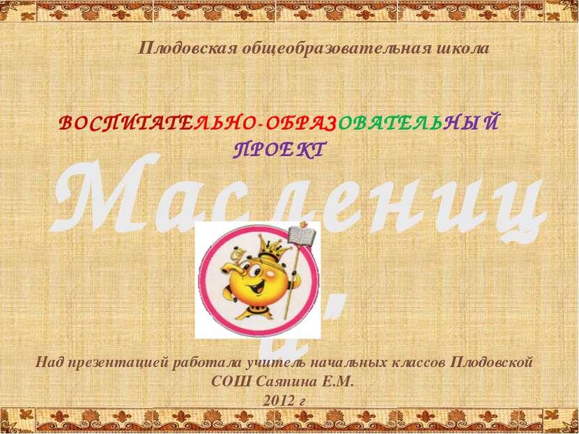 """Масленица"""" ВОСПИТАТЕЛЬНО-ОБРАЗОВАТЕЛЬНЫЙ ПРОЕКТ Плодовская общеобразовательна..."""
