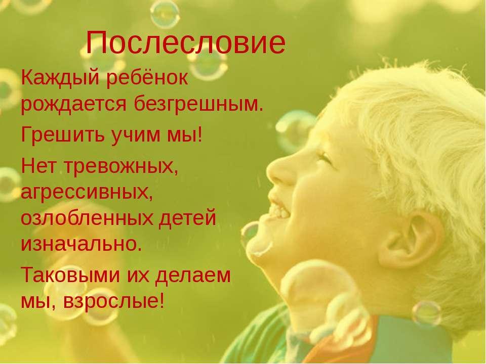 Послесловие Каждый ребёнок рождается безгрешным. Грешить учим мы! Нет тревожн...