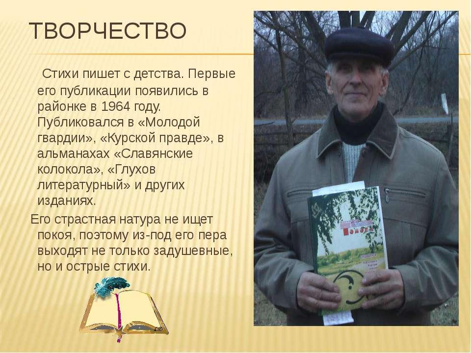 ТВОРЧЕСТВО Стихи пишет с детства. Первые его публикации появились в районке в...