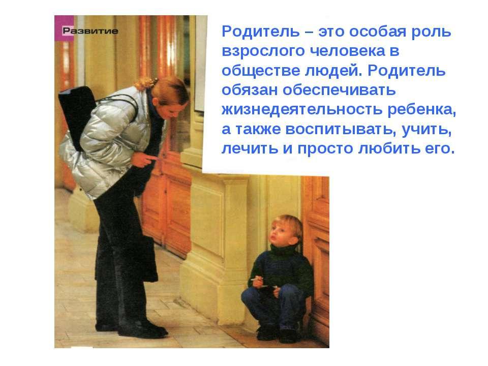 Родитель – это особая роль взрослого человека в обществе людей. Родитель обяз...