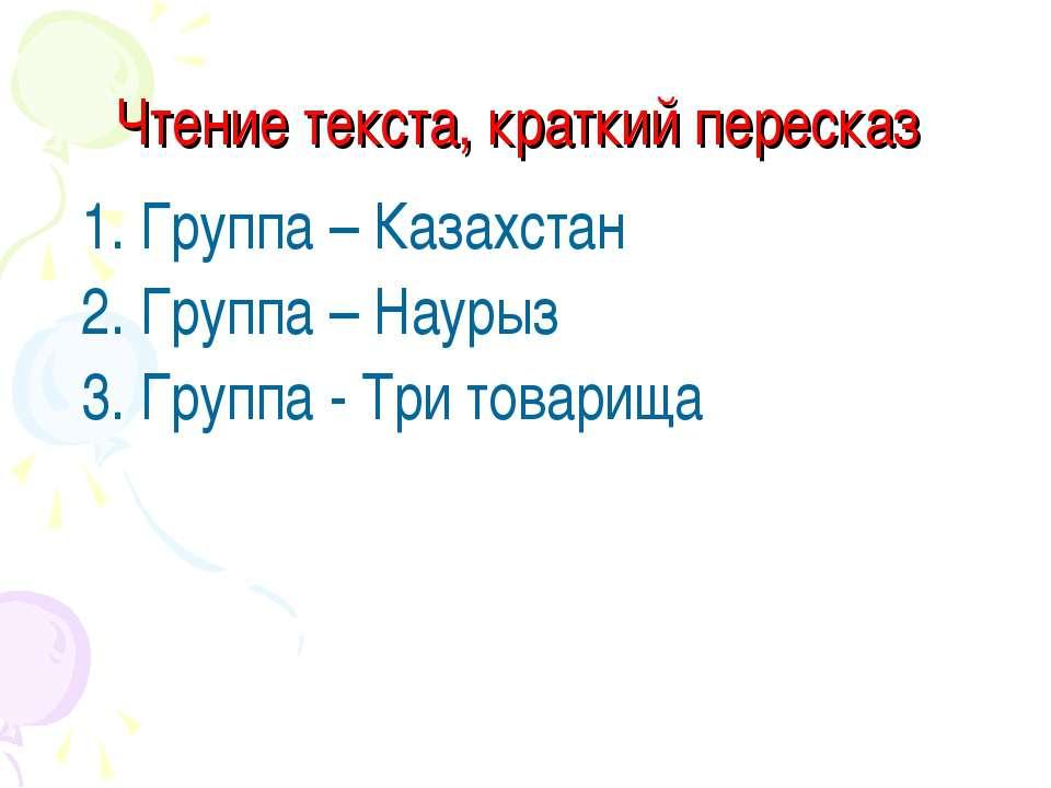 Чтение текста, краткий пересказ 1. Группа – Казахстан 2. Группа – Наурыз 3. Г...