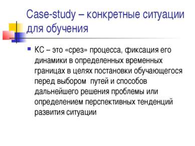 Case-study – конкретные ситуации для обучения КС – это «срез» процесса, фикса...