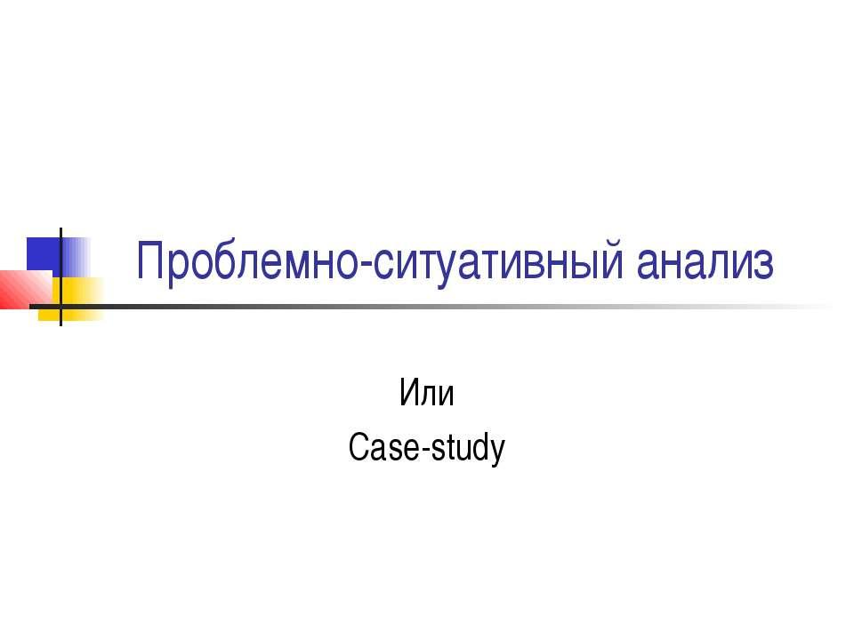 Проблемно-ситуативный анализ Или Case-study