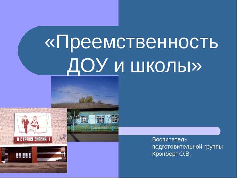 «Преемственность ДОУ и школы» Воспитатель подготовительной группы: Кронберг О.В.