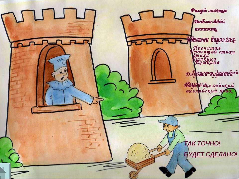 ТАК ТОЧНО! БУДЕТ СДЕЛАНО! Рисую солнце Люблю свой поселок, Уважаю взрослых Пр...
