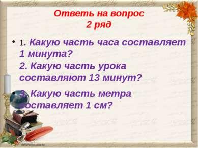 Ответь на вопрос 2 ряд 1. Какую часть часа составляет 1 минута? 2. Какую част...