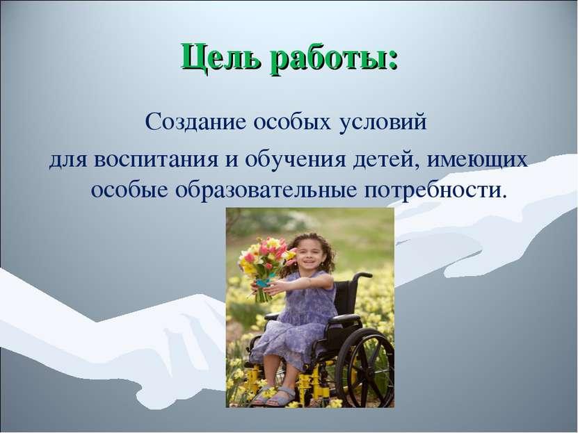 Цель работы: Создание особых условий для воспитания и обучения детей, имеющих...