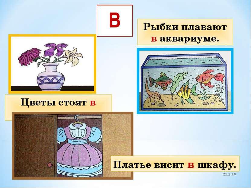 21.2.16 * В Цветы стоят в вазе. Рыбки плавают в аквариуме. Платье висит в шкафу.