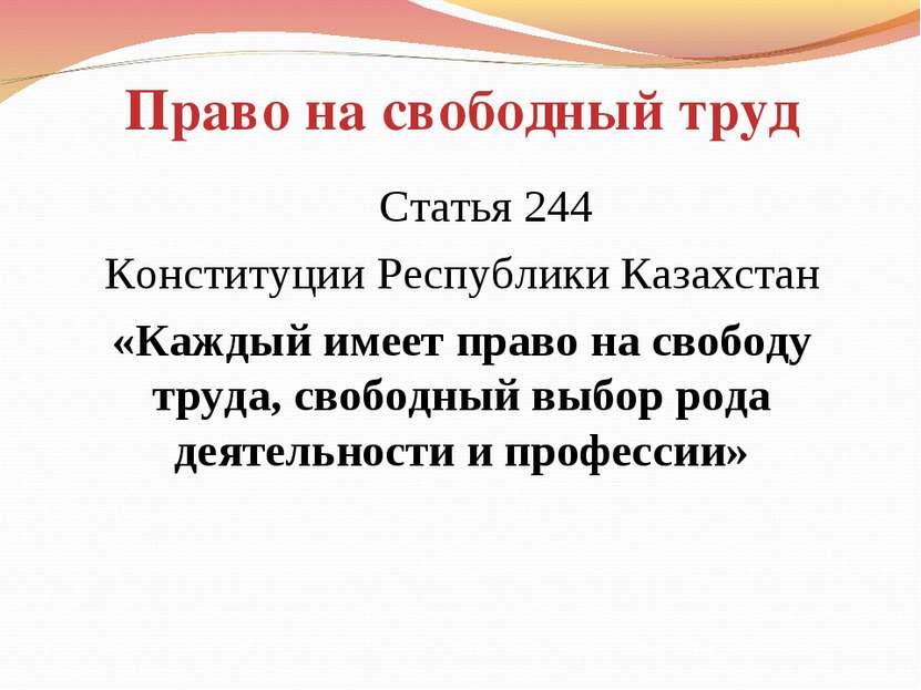 Право на свободный труд Статья 244 Конституции Республики Казахстан «Каждый и...