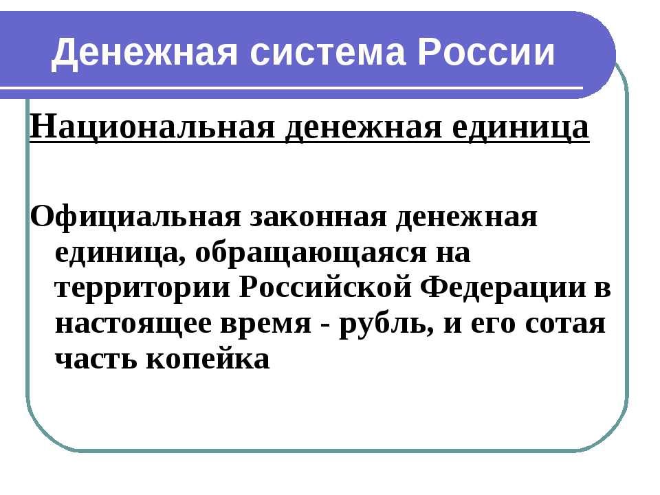 Денежная система России Национальная денежная единица Официальная законная де...