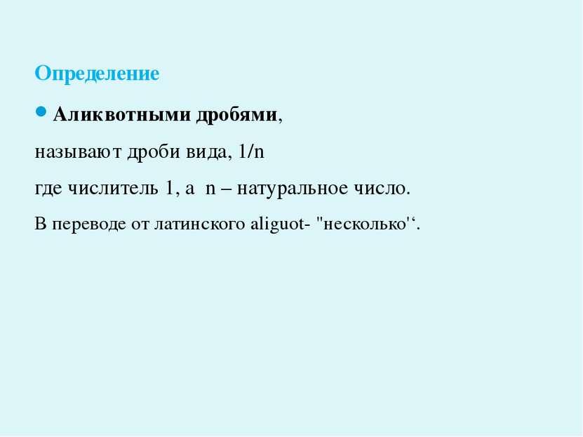 Аликвотными дробями, называют дроби вида, 1/n где числитель 1, а n – натураль...