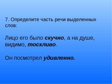7. Определите часть речи выделенных слов: Лицо его было скучно, а на душе, ви...