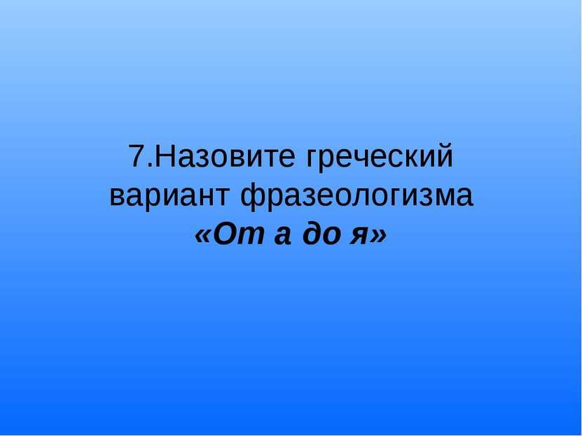 7.Назовите греческий вариант фразеологизма «От а до я»