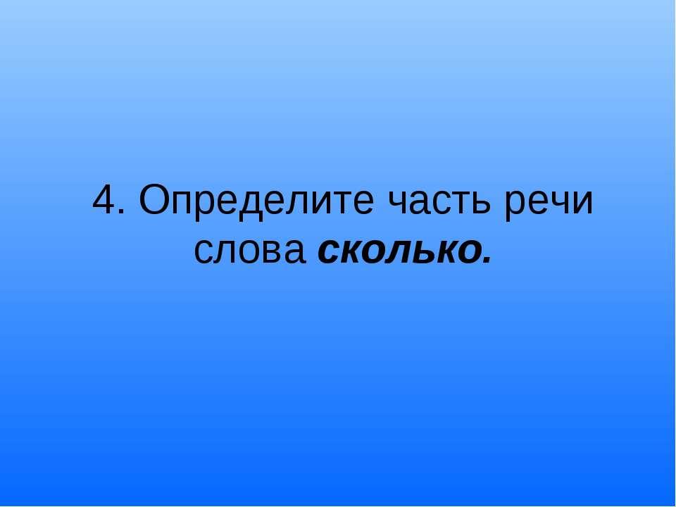 4. Определите часть речи слова сколько.