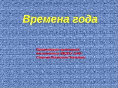 Времена года . Презентацию выполнила воспитатель МБДОУ №40 : Озерова Виктория...